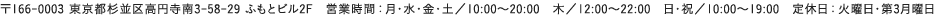 〒166-0003 東京都杉並区高円寺南3-58-29 ふもとビル2F 営業時間 : 月・水・金・土/10:00〜20:00 木/12:00〜22:00 日・祝/10:00〜19:00 定休日 : 火曜日・第3月曜日